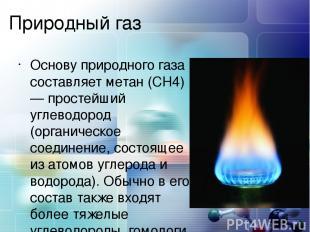 Природный газ Основу природного газа составляет метан (CH4) — простейший углевод