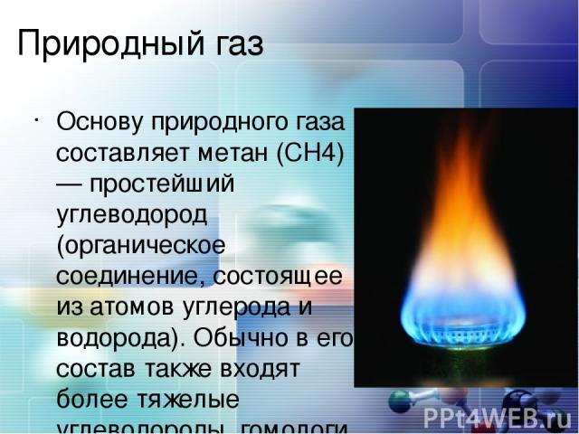 Природный газ Основу природного газа составляет метан (CH4) — простейший углеводород (органическое соединение, состоящее из атомов углерода и водорода). Обычно в его состав также входят более тяжелые углеводороды, гомологи метана: этан (C2H6), пропа…