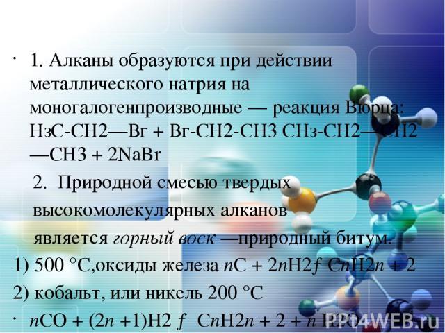 1. Алканы образуются при действии металлического натрия на моногалогенпроизводные — реакция Вюрца: НзС-СН2—Вг + Вг-СН2-СH3 СНз-СН2—СН2—СН3 + 2NaBr 2. Природной смесью твердых высокомолекулярных алканов являетсягорныйвоск—природный битум. 1) 500°…