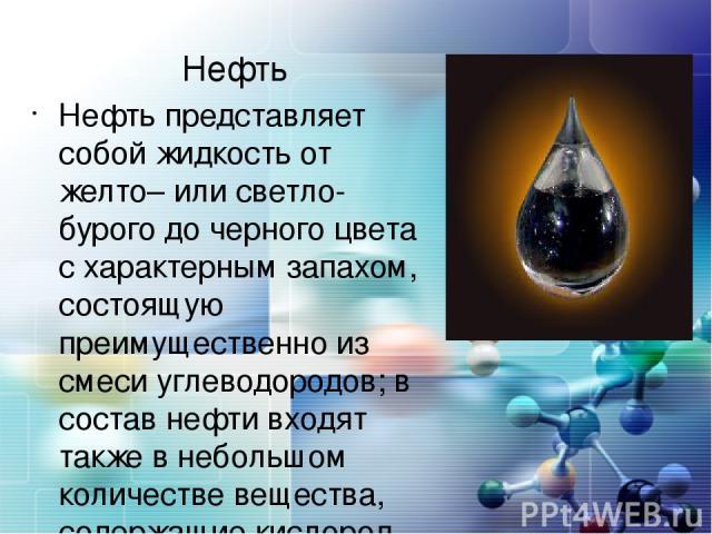 Нефть Нефть представляет собой жидкость от желто– или светло-бурого до черного цвета с характерным запахом, состоящую преимущественно из смеси углеводородов; в состав нефти входят также в небольшом количестве вещества, содержащие кислород, серу и азот.