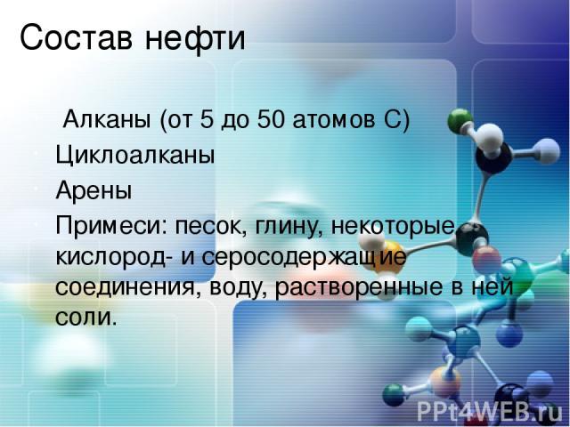 Состав нефти Алканы (от 5 до 50 атомов С) Циклоалканы Арены Примеси: песок, глину, некоторые кислород- и серосодержащие соединения, воду, растворенные в ней соли.