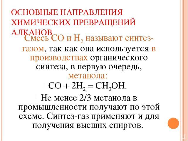 ОСНОВНЫЕ НАПРАВЛЕНИЯ ХИМИЧЕСКИХ ПРЕВРАЩЕНИЙ АЛКАНОВ Смесь СО и Н2 называют синтез-газом, так как она используется в производствах органического синтеза, в первую очередь, метанола: СО + 2Н2 = СН3ОН. Не менее 2/3 метанола в промышленности получают по…