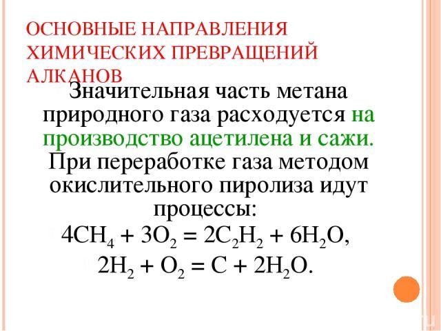 ОСНОВНЫЕ НАПРАВЛЕНИЯ ХИМИЧЕСКИХ ПРЕВРАЩЕНИЙ АЛКАНОВ Значительная часть метана природного газа расходуется на производство ацетилена и сажи. При переработке газа методом окислительного пиролиза идут процессы: 4СН4 + 3О2 = 2С2Н2 + 6Н2О, 2Н2 + О2 = С + 2Н2О.