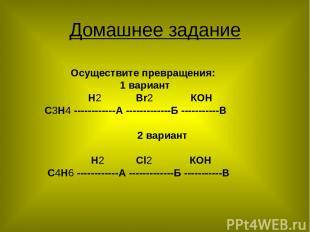 Домашнее задание Осуществите превращения: 1 вариант Н2 Вr2 КОН С3Н4 ------------