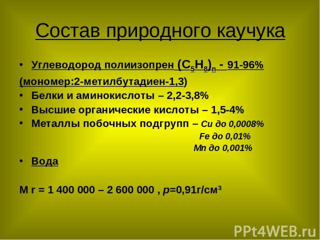 Состав природного каучука Углеводород полиизопрен (С5Н8)n - 91-96% (мономер:2-метилбутадиен-1,3) Белки и аминокислоты – 2,2-3,8% Высшие органические кислоты – 1,5-4% Металлы побочных подгрупп – Си до 0,0008% Fе до 0,01% Мn до 0,001% Вода M r = 1 400…