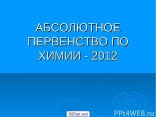 АБСОЛЮТНОЕ ПЕРВЕНСТВО ПО ХИМИИ - 2012 900igr.net