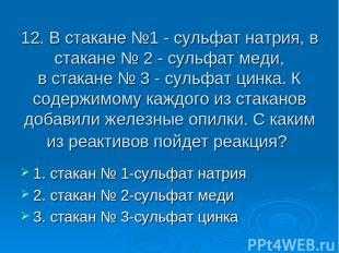 12. В стакане №1 - сульфат натрия, в стакане № 2 - сульфат меди, в стакане № 3 -