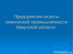 Предприятия-гиганты химической промышленности Иркутской области