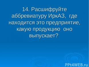 14. Расшифруйте аббревиатуру ИркАЗ, где находится это предприятие, какую продукц