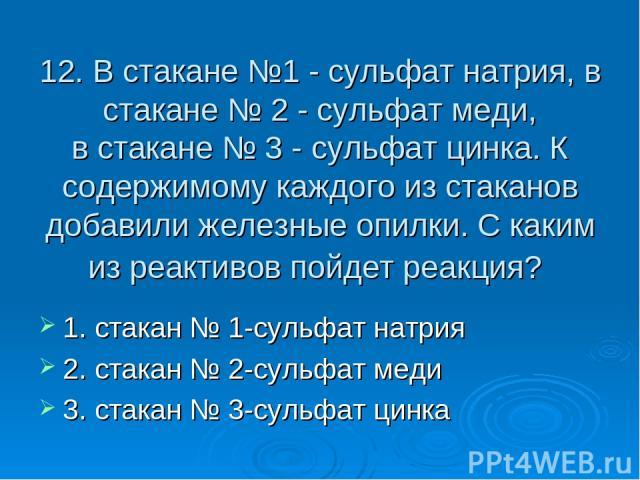 12. В стакане №1 - сульфат натрия, в стакане № 2 - сульфат меди, в стакане № 3 - сульфат цинка. К содержимому каждого из стаканов добавили железные опилки. С каким из реактивов пойдет реакция? 1. стакан № 1-сульфат натрия 2. стакан № 2-сульфат меди …