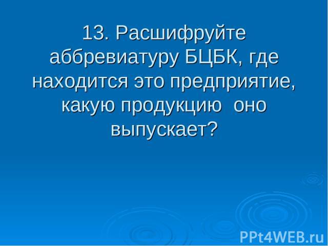 13. Расшифруйте аббревиатуру БЦБК, где находится это предприятие, какую продукцию оно выпускает?