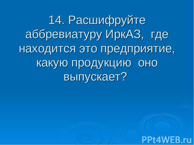 14. Расшифруйте аббревиатуру ИркАЗ, где находится это предприятие, какую продукцию оно выпускает?