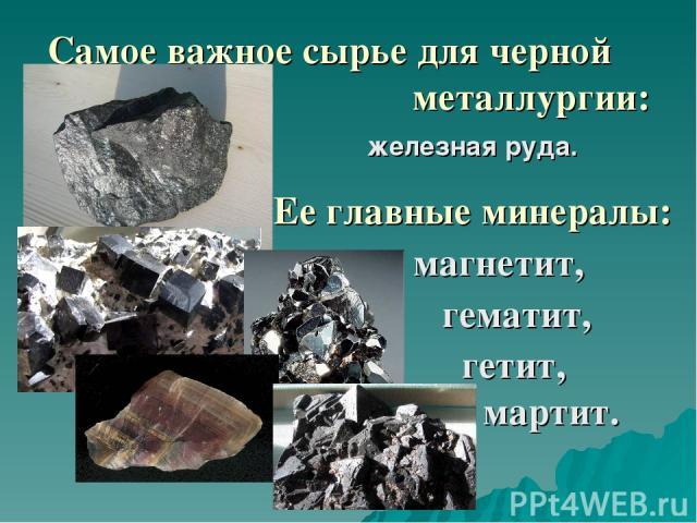 Самое важное сырье для черной металлургии: железная руда. Ее главные минералы: магнетит, гематит, гетит, мартит.