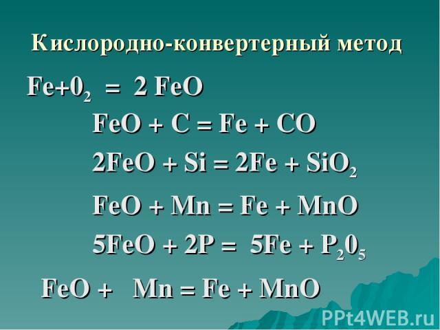 Кислородно-конвертерный метод Fе+02 = 2 FеО FeО + С = Fe + СО 2FеO + Si = 2Fе + SiO2 FеО + Мn = Fе + МnО 5FеО + 2Р = 5Fе + Р205 FеO + Мn = Fе + МnО