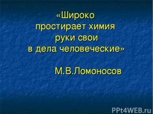 «Широко простирает химия руки свои в дела человеческие» М.В.Ломоносов