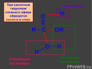 R – C --- OR O || O H+ H H Катализатор Уходящий нуклеофил Атакующий нуклеофил Пр