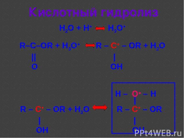 Кислотный гидролиз R–C–OR + H3O+ R – C+ – OR + H2O      O OH H2O + H+ H3O+ R – C+ – OR + H2O R – C+ – OR     OH OH   O+ – – H H