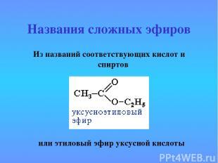 Названия сложных эфиров Из названий соответствующих кислот и спиртов или этиловы