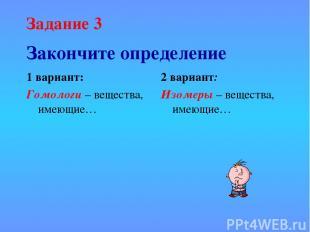 Закончите определение 1 вариант: Гомологи – вещества, имеющие… 2 вариант: Изомер