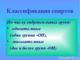 Классификация спиртов По числу гидроксильных групп: одноатомные (одна группа -ОН