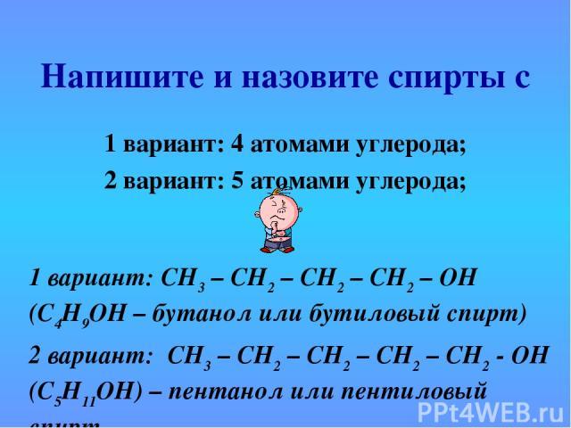 Напишите и назовите спирты с 1 вариант: 4 атомами углерода; 2 вариант: 5 атомами углерода; 1 вариант: СН3 – СН2 – СН2 – СН2 – ОН (С4Н9ОН – бутанол или бутиловый спирт) 2 вариант: СН3 – СН2 – СН2 – СН2 – СН2 - ОН (С5Н11ОН) – пентанол или пентиловый спирт
