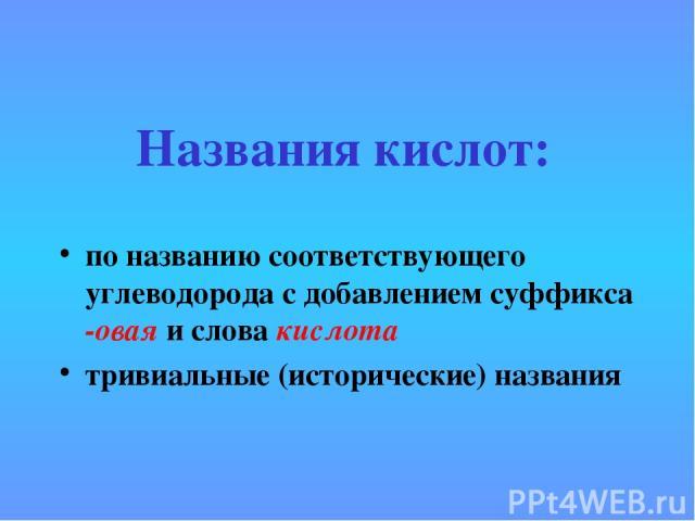 Названия кислот: по названию соответствующего углеводорода с добавлением суффикса -овая и слова кислота тривиальные (исторические) названия