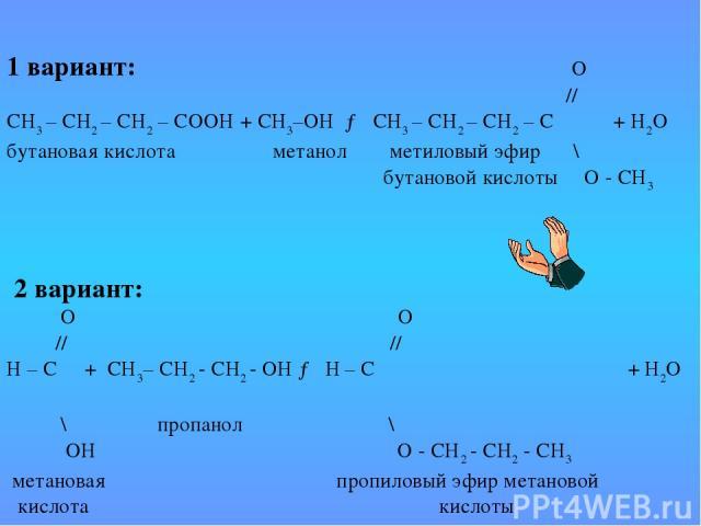 1 вариант: О // СН3 – СН2 – СН2 – СООН + СН3–ОН → СН3 – СН2 – СН2 – С + Н2О бутановая кислота метанол метиловый эфир \ бутановой кислоты О - СН3 2 вариант: О О // // Н – С + СН3– СН2 - СН2 - ОН → Н – С + Н2О \ пропанол \ ОН О - СН2 - СН2 - СН3 м…