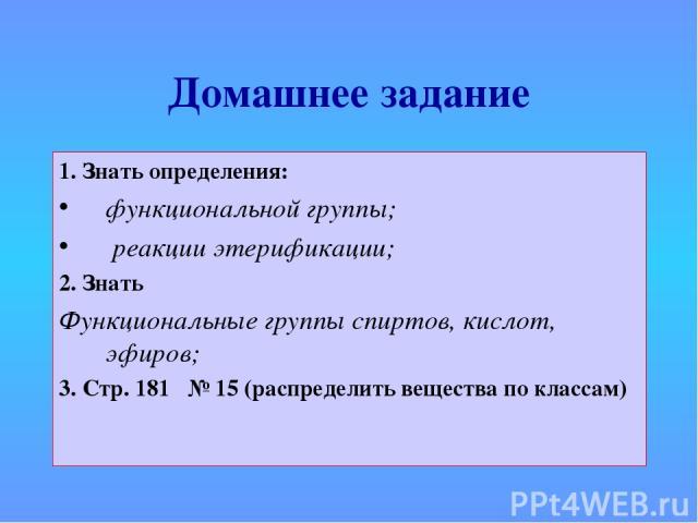 Домашнее задание 1. Знать определения: функциональной группы; реакции этерификации; 2. Знать Функциональные группы спиртов, кислот, эфиров; 3. Стр. 181 № 15 (распределить вещества по классам)