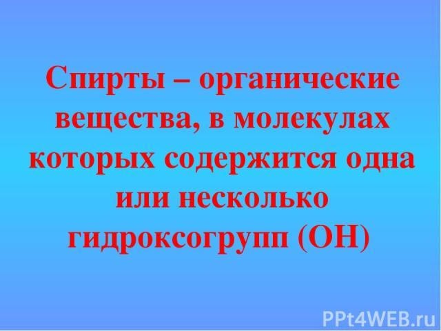Спирты – органические вещества, в молекулах которых содержится одна или несколько гидроксогрупп (ОН)