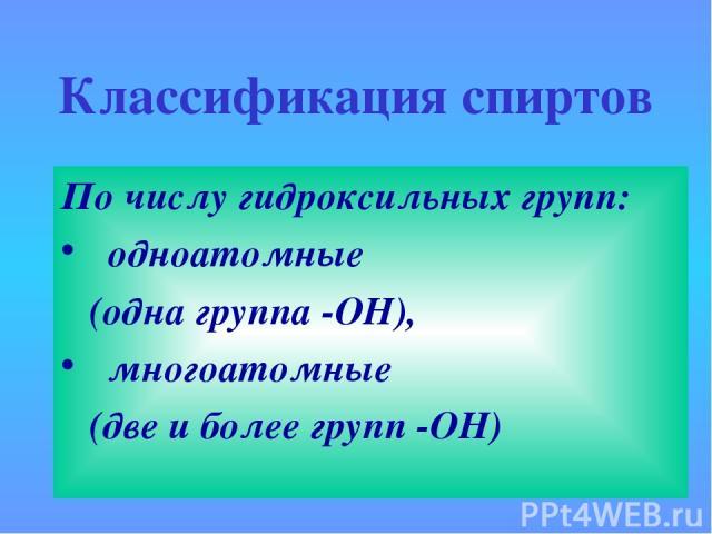 Классификация спиртов По числу гидроксильных групп: одноатомные (одна группа -ОН), многоатомные (две и более групп -ОН)