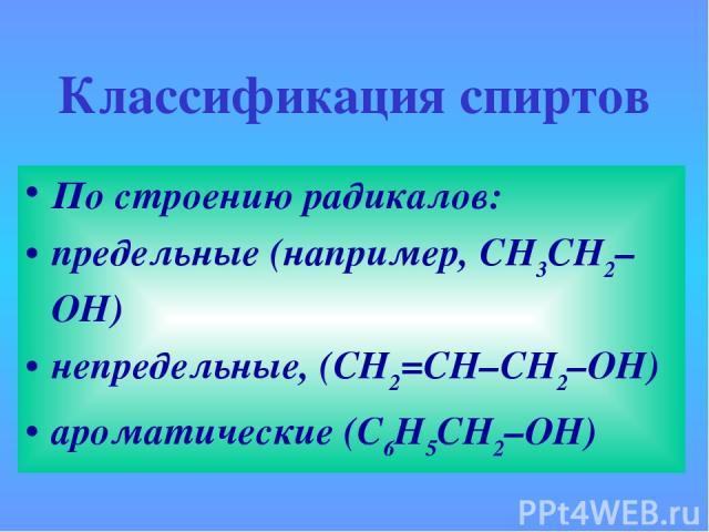 Классификация спиртов По строению радикалов: предельные (например, СH3CH2–OH) непредельные, (CH2=CH–CH2–OH) ароматические (C6H5CH2–OH)