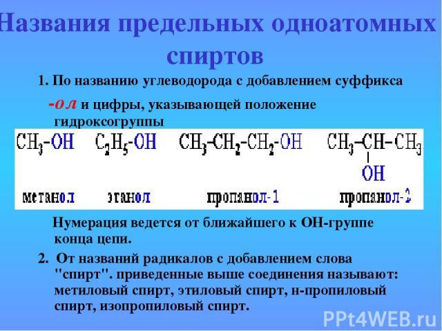 Названия предельных одноатомных спиртов 1. По названию углеводорода с добавлением суффикса -ол и цифры, указывающей положение гидроксогруппы Нумерация ведется от ближайшего к ОН-группе конца цепи. 2. От названий радикалов с добавлением слова
