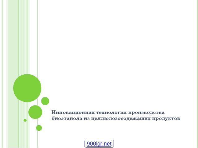 Инновационная технология производства биоэтанола из целлюлозосодежащих продуктов 900igr.net
