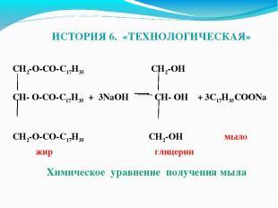 ИСТОРИЯ 6. «ТЕХНОЛОГИЧЕСКАЯ» CH2-O-CO-C17H35 CH2-OH CH- O-CO-C17H35 + 3NaOH CH-
