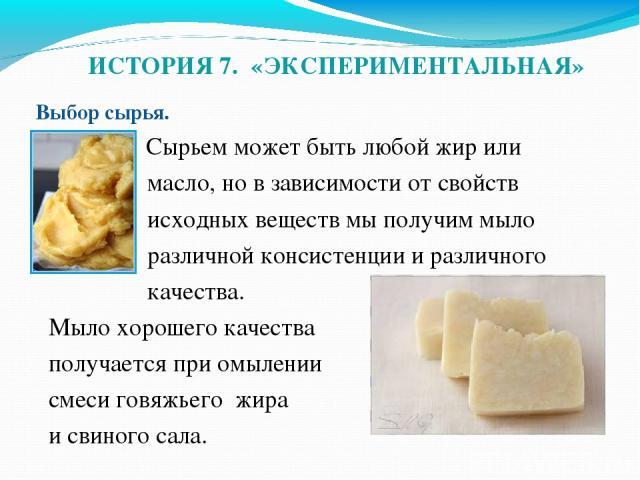 ИСТОРИЯ 7. «ЭКСПЕРИМЕНТАЛЬНАЯ» Выбор сырья.  Сырьем может быть любой жир или масло, но в зависимости от свойств исходных веществ мы получим мыло различной консистенции и различного качества. Мыло хорошего качества получается при омылении смеси говя…