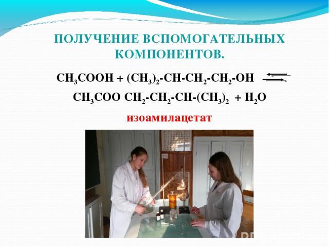 ПОЛУЧЕНИЕ ВСПОМОГАТЕЛЬНЫХ КОМПОНЕНТОВ. CH3COOH + (CH3)2-CH-CH2-CH2-OH CH3COO CH2-CH2-CH-(CH3)2 + H2O изоамилацетат