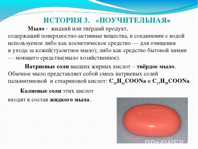ИСТОРИЯ 3. «ПОУЧИТЕЛЬНАЯ» Мыло - жидкий или твёрдый продукт, содержащийповерхностно-активные вещества, в соединении с водой используемое либо как косметическое средство— для очищения иухода за кожей(туалетное мыло); либо как средствобытовой хими…