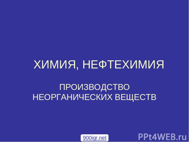 ХИМИЯ, НЕФТЕХИМИЯ ПРОИЗВОДСТВО НЕОРГАНИЧЕСКИХ ВЕЩЕСТВ 900igr.net