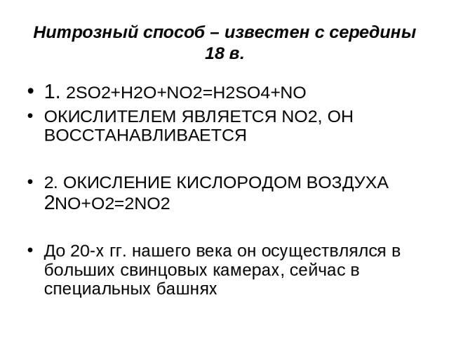 Нитрозный способ – известен с середины 18 в. 1. 2SO2+H2O+NO2=H2SO4+NO ОКИСЛИТЕЛЕМ ЯВЛЯЕТСЯ NO2, ОН ВОССТАНАВЛИВАЕТСЯ 2. ОКИСЛЕНИЕ КИСЛОРОДОМ ВОЗДУХА 2NO+O2=2NO2 До 20-х гг. нашего века он осуществлялся в больших свинцовых камерах, сейчас в специальн…