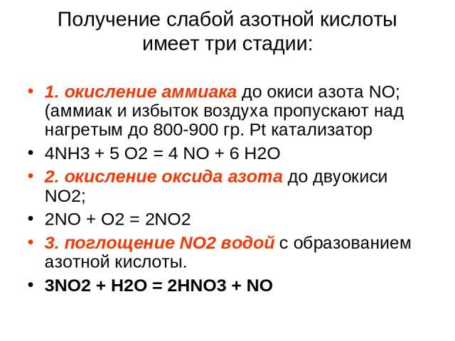 Получение слабой азотной кислоты имеет три стадии: 1. окисление аммиака до окиси азота NO; (аммиак и избыток воздуха пропускают над нагретым до 800-900 гр. Pt катализатор 4NH3 + 5 O2 = 4 NO + 6 H2O 2. окисление оксида азота до двуокиси NO2; 2NO + O2…