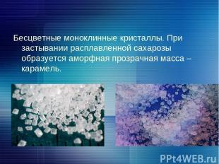 Бесцветные моноклинные кристаллы. При застывании расплавленной сахарозы образует