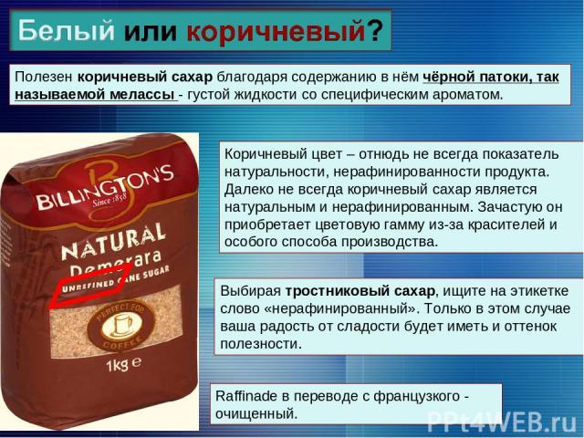Полезен коричневый сахар благодаря содержанию в нём чёрной патоки, так называемой мелассы - густой жидкости со специфическим ароматом. Коричневый цвет – отнюдь не всегда показатель натуральности, нерафинированности продукта. Далеко не всегда коричне…