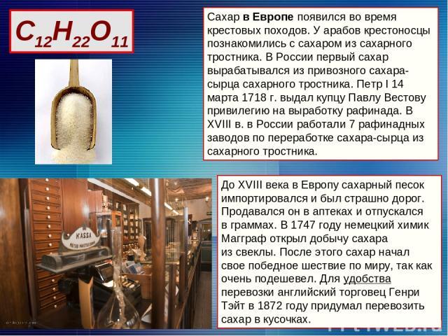Сахар в Европе появился во время крестовых походов. У арабов крестоносцы познакомились с сахаром из сахарного тростника. В России первый сахар вырабатывался из привозного сахара-сырца сахарного тростника. Петр I 14 марта 1718 г. выдал купцу Павлу Ве…