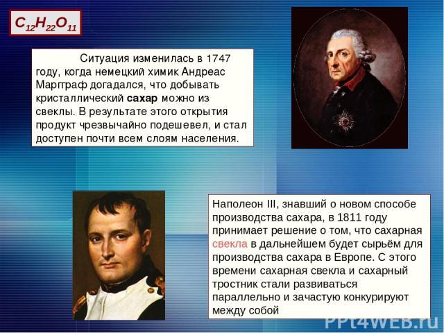 Ситуация изменилась в 1747 году, когда немецкий химик Андреас Маргграф догадался, что добывать кристаллический сахар можно из свеклы. В результате этого открытия продукт чрезвычайно подешевел, и стал доступен почти всем слоям населения. Наполеон III…