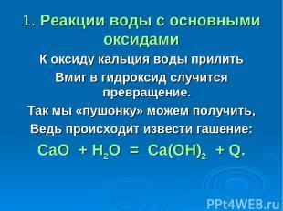 1. Реакции воды с основными оксидами К оксиду кальция воды прилить Вмиг в гидрок
