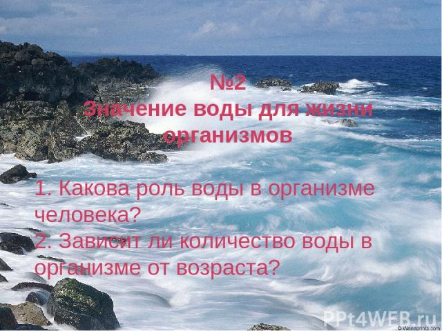 №2 Значение воды для жизни организмов 1. Какова роль воды в организме человека? 2. Зависит ли количество воды в организме от возраста?