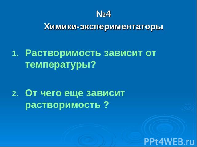 №4 Химики-экспериментаторы Растворимость зависит от температуры? От чего еще зависит растворимость ?