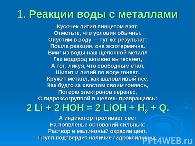 1. Реакции воды с металлами Кусочек лития пинцетом взят. Отметьте, что условия обычны. Опустим в воду — тут же результат: Пошла реакция, она экзотермична. Вмиг из воды наш щелочной металл Газ водород активно вытесняет, А тот, ликуя, что свободным ст…