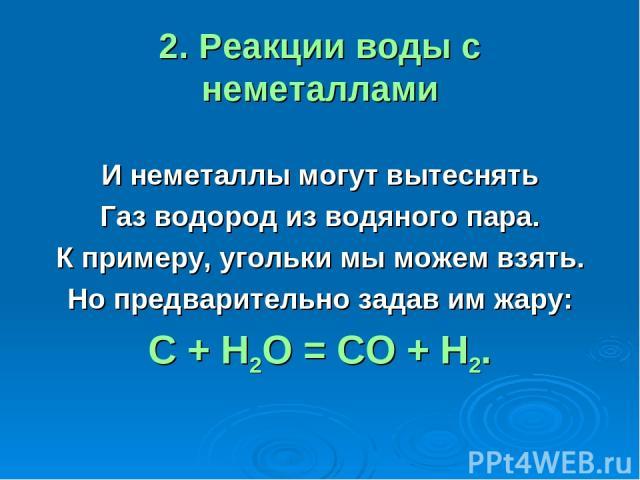 2. Реакции воды с неметаллами И неметаллы могут вытеснять Газ водород из водяного пара. К примеру, угольки мы можем взять. Но предварительно задав им жару: С + Н2О = СО + Н2.