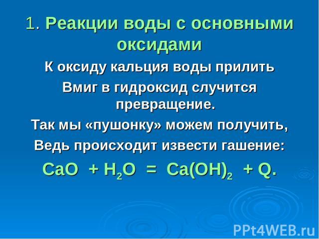 1. Реакции воды с основными оксидами К оксиду кальция воды прилить Вмиг в гидроксид случится превращение. Так мы «пушонку» можем получить, Ведь происходит извести гашение: СаО + Н2O = Са(ОН)2 + Q.